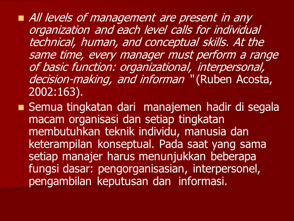 All levels of management are present in any organization and each level calls for individual technical, human, and conceptual skills. At the same time, every manager must perform a range of basic function: organizational, interpersonal, decision-making, and informan (Ruben Acosta, 2002:163).