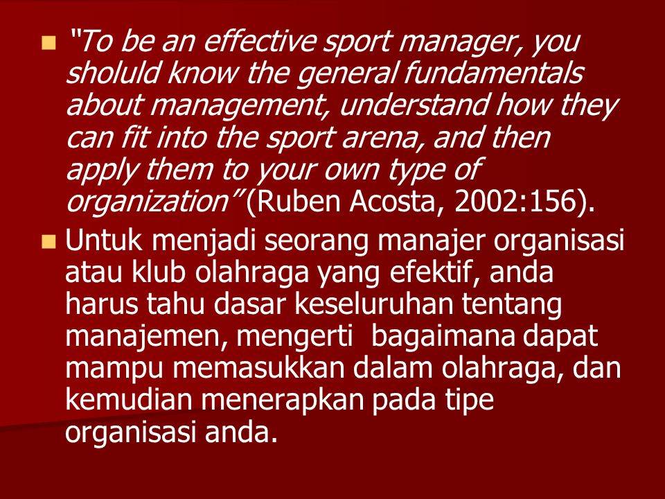To be an effective sport manager, you sholuld know the general fundamentals about management, understand how they can fit into the sport arena, and then apply them to your own type of organization (Ruben Acosta, 2002:156).