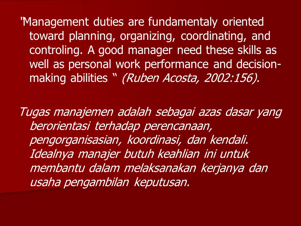 Management duties are fundamentaly oriented toward planning, organizing, coordinating, and controling. A good manager need these skills as well as personal work performance and decision-making abilities (Ruben Acosta, 2002:156).