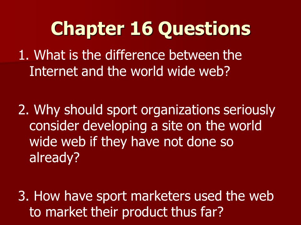 Chapter 16 Questions 1. What is the difference between the Internet and the world wide web