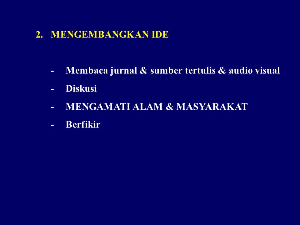 MENGEMBANGKAN IDE - Membaca jurnal & sumber tertulis & audio visual. - Diskusi. - MENGAMATI ALAM & MASYARAKAT.