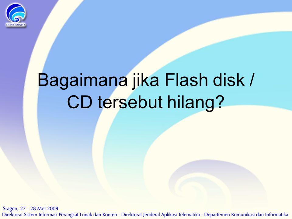 Bagaimana jika Flash disk / CD tersebut hilang