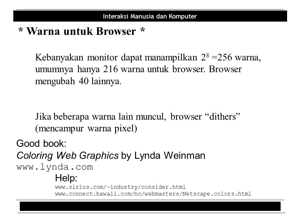 * Warna untuk Browser * Kebanyakan monitor dapat manampilkan 28 =256 warna, umumnya hanya 216 warna untuk browser. Browser mengubah 40 lainnya.