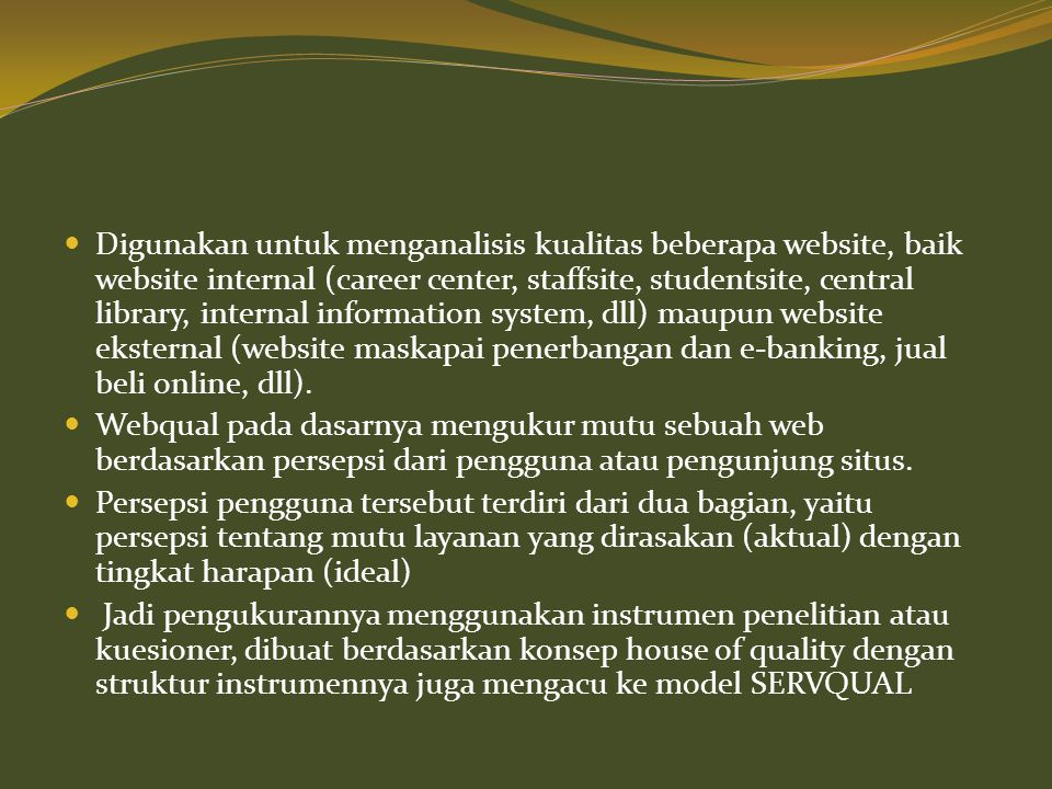 Digunakan untuk menganalisis kualitas beberapa website, baik website internal (career center, staffsite, studentsite, central library, internal information system, dll) maupun website eksternal (website maskapai penerbangan dan e-banking, jual beli online, dll).