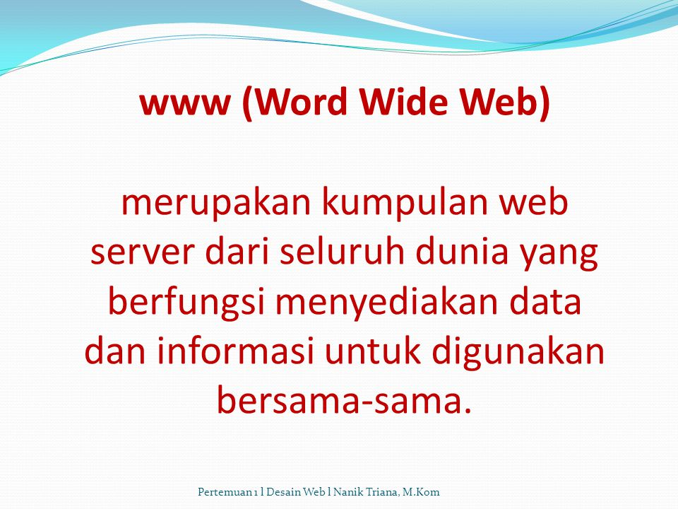www (Word Wide Web) merupakan kumpulan web server dari seluruh dunia yang berfungsi menyediakan data dan informasi untuk digunakan bersama-sama.