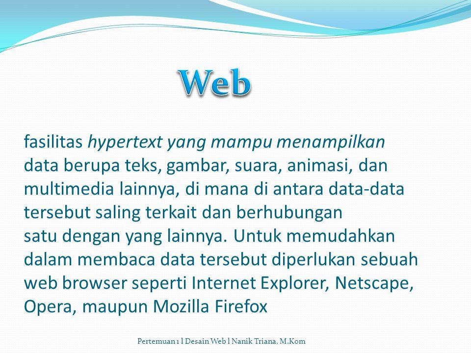 fasilitas hypertext yang mampu menampilkan data berupa teks, gambar, suara, animasi, dan multimedia lainnya, di mana di antara data-data tersebut saling terkait dan berhubungan satu dengan yang lainnya. Untuk memudahkan dalam membaca data tersebut diperlukan sebuah web browser seperti Internet Explorer, Netscape, Opera, maupun Mozilla Firefox