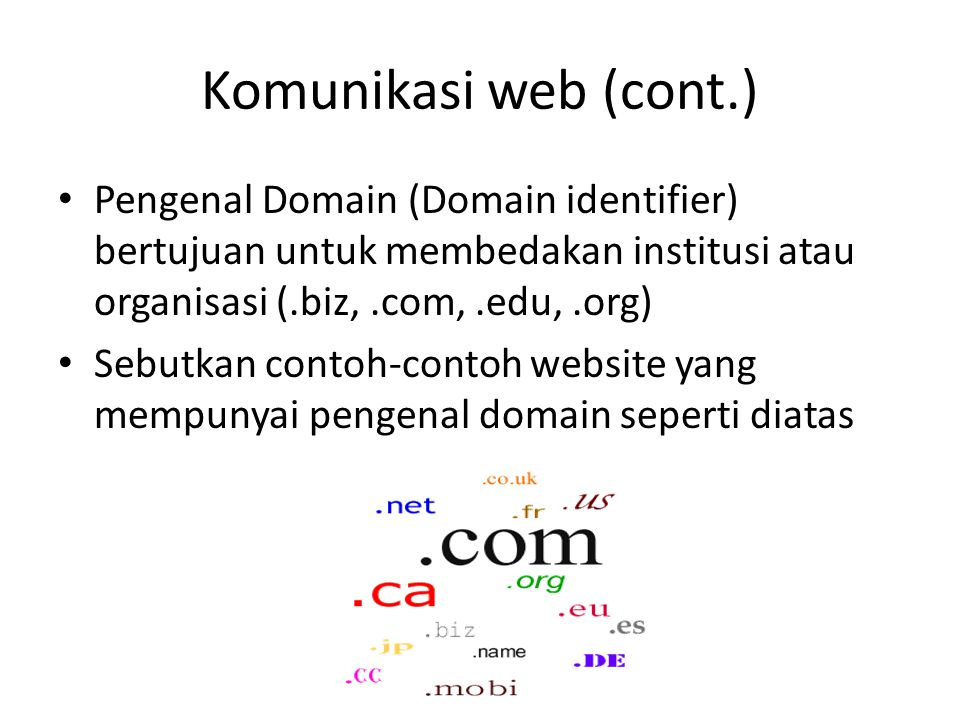 Komunikasi web (cont.) Pengenal Domain (Domain identifier) bertujuan untuk membedakan institusi atau organisasi (.biz, .com, .edu, .org)