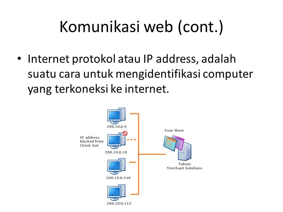 Komunikasi web (cont.) Internet protokol atau IP address, adalah suatu cara untuk mengidentifikasi computer yang terkoneksi ke internet.