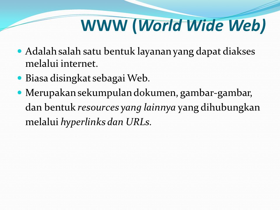WWW (World Wide Web) Adalah salah satu bentuk layanan yang dapat diakses melalui internet. Biasa disingkat sebagai Web.