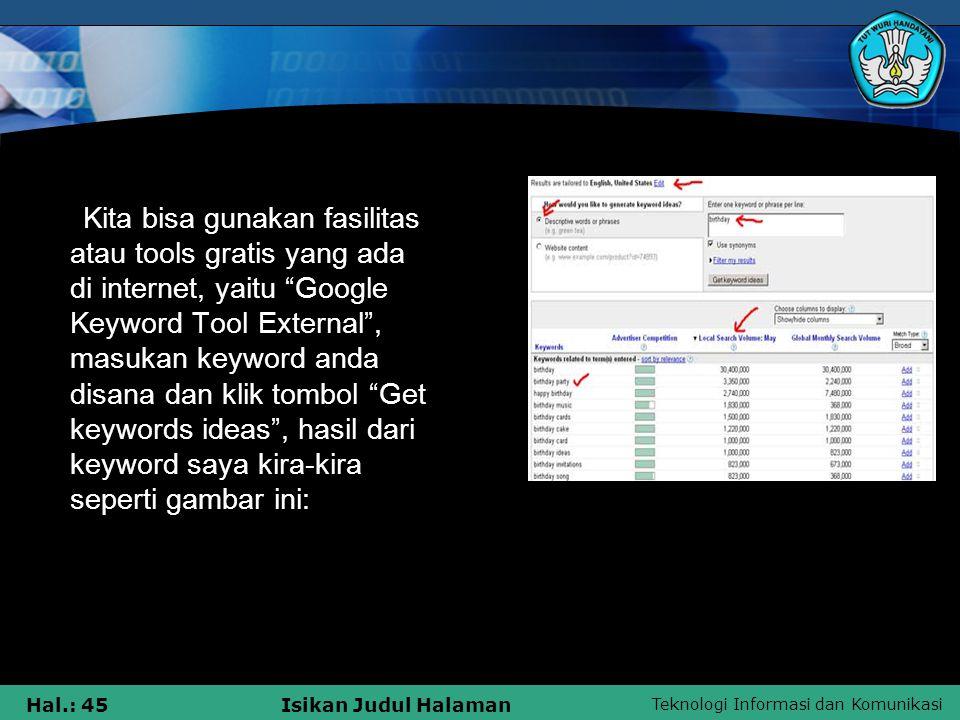Kita bisa gunakan fasilitas atau tools gratis yang ada di internet, yaitu Google Keyword Tool External , masukan keyword anda disana dan klik tombol Get keywords ideas , hasil dari keyword saya kira-kira seperti gambar ini: