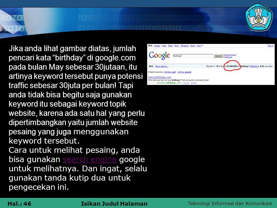 Jika anda lihat gambar diatas, jumlah pencari kata birthday di google.com pada bulan May sebesar 30jutaan, itu artinya keyword tersebut punya potensi traffic sebesar 30juta per bulan.