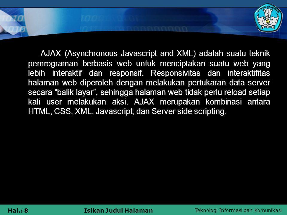 AJAX (Asynchronous Javascript and XML) adalah suatu teknik pemrograman berbasis web untuk menciptakan suatu web yang lebih interaktif dan responsif.
