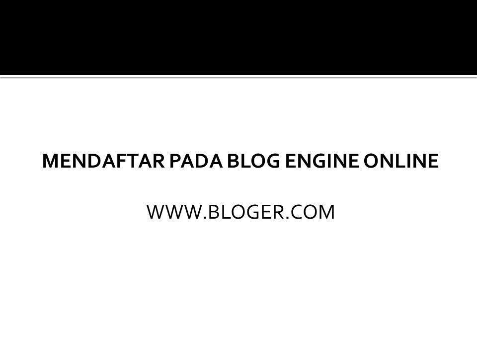MENDAFTAR PADA BLOG ENGINE ONLINE WWW.BLOGER.COM