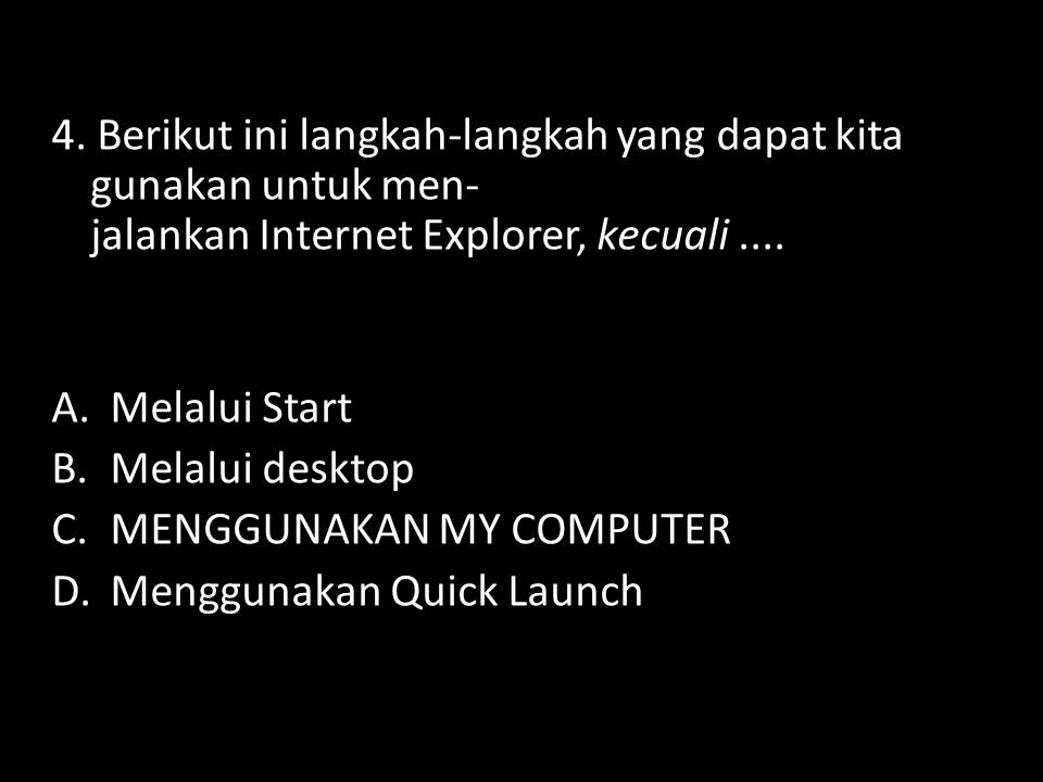 4. Berikut ini langkah-langkah yang dapat kita gunakan untuk men- jalankan Internet Explorer, kecuali ....