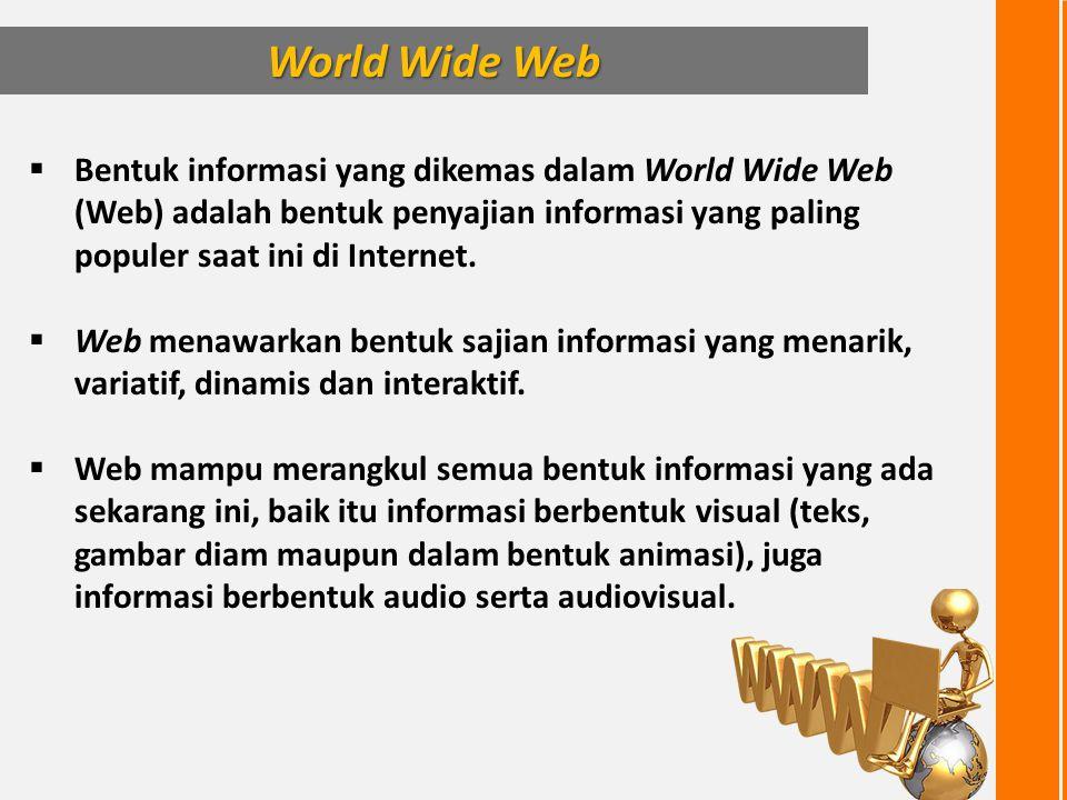 World Wide Web Bentuk informasi yang dikemas dalam World Wide Web (Web) adalah bentuk penyajian informasi yang paling populer saat ini di Internet.