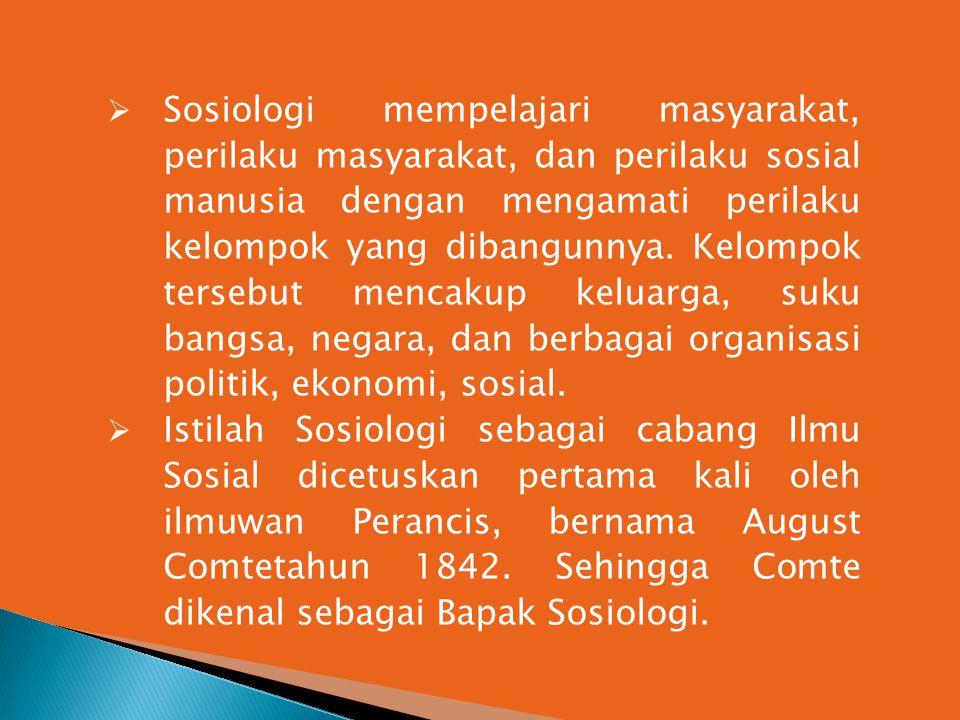 Sosiologi mempelajari masyarakat, perilaku masyarakat, dan perilaku sosial manusia dengan mengamati perilaku kelompok yang dibangunnya. Kelompok tersebut mencakup keluarga, suku bangsa, negara, dan berbagai organisasi politik, ekonomi, sosial.