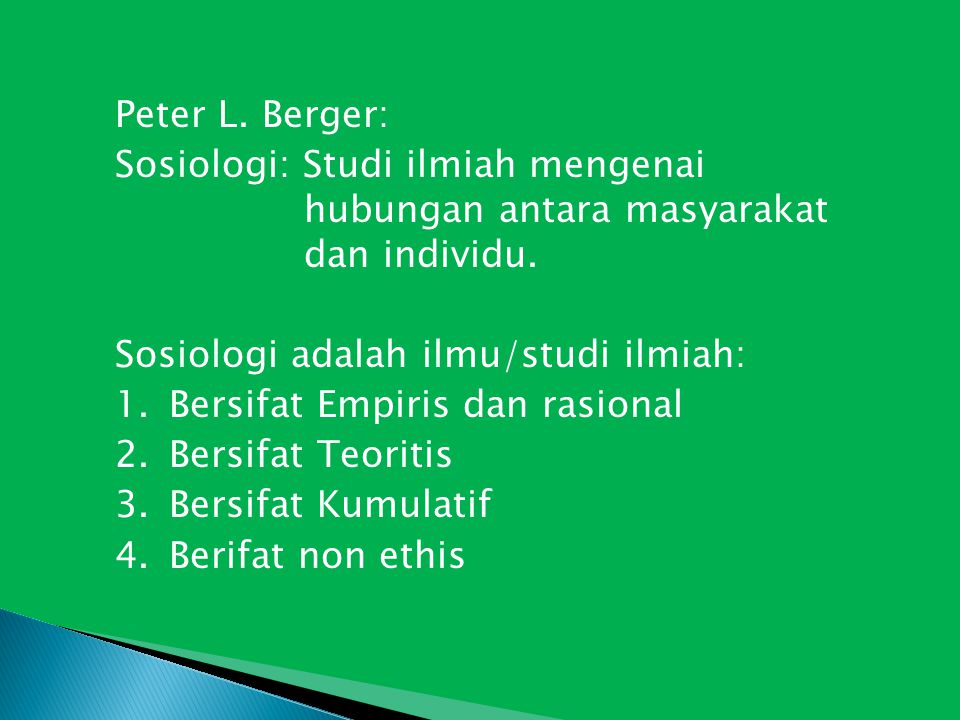 Peter L. Berger: Sosiologi: Studi ilmiah mengenai hubungan antara masyarakat dan individu. Sosiologi adalah ilmu/studi ilmiah: