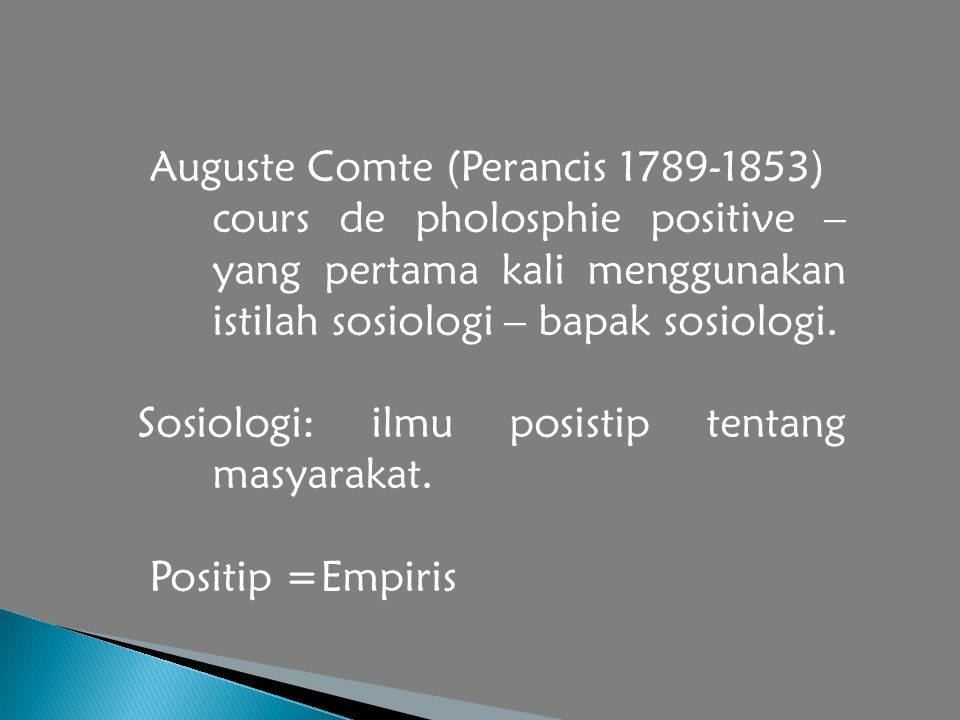 Auguste Comte (Perancis 1789-1853) cours de pholosphie positive – yang pertama kali menggunakan istilah sosiologi – bapak sosiologi.