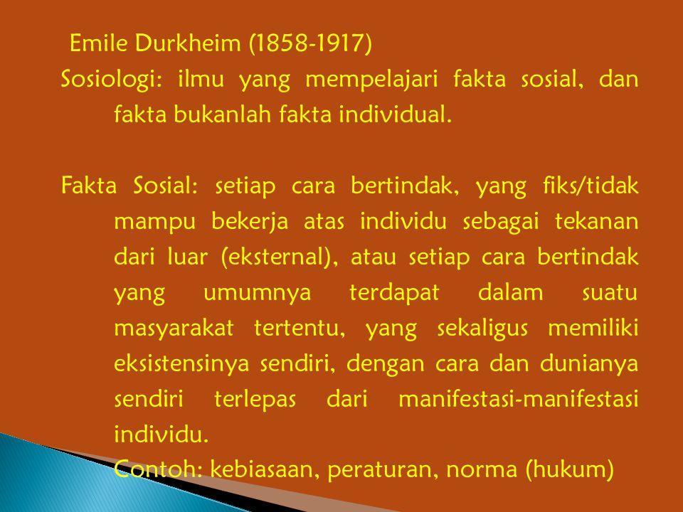 Emile Durkheim (1858-1917) Sosiologi: ilmu yang mempelajari fakta sosial, dan fakta bukanlah fakta individual.