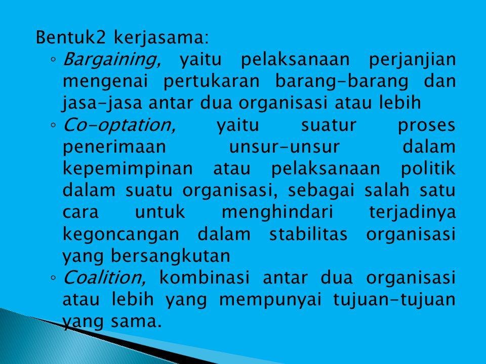 Bentuk2 kerjasama: Bargaining, yaitu pelaksanaan perjanjian mengenai pertukaran barang-barang dan jasa-jasa antar dua organisasi atau lebih.