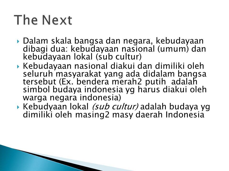 The Next Dalam skala bangsa dan negara, kebudayaan dibagi dua: kebudayaan nasional (umum) dan kebudayaan lokal (sub cultur)