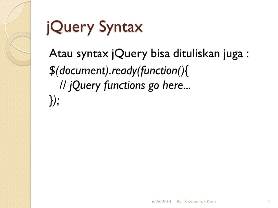 jQuery Syntax Atau syntax jQuery bisa dituliskan juga : $(document).ready(function(){ // jQuery functions go here... });