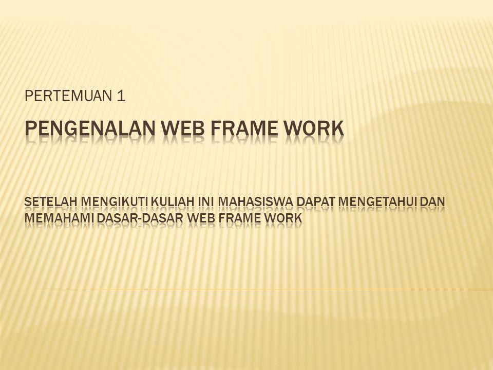 PERTEMUAN 1 PENGENALAN WEB FRAME WORK Setelah mengikuti kuliah ini mahasiswa dapat mengetahui dan memahami dasar-dasar web frame work.