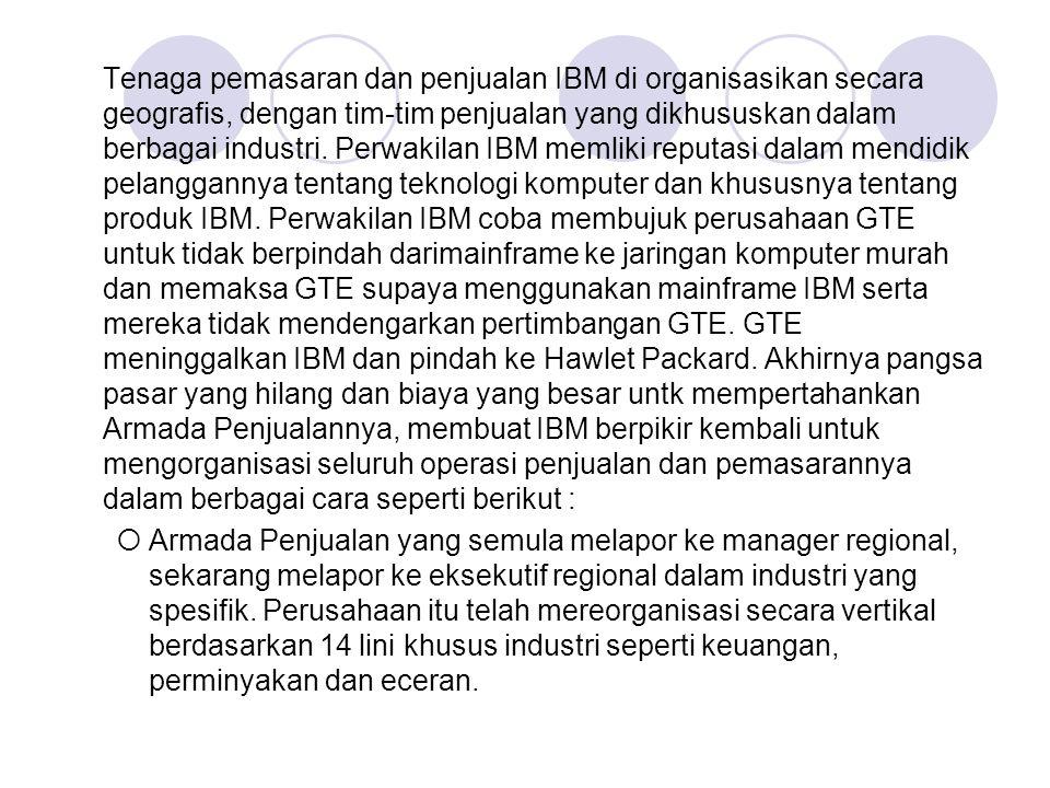 Tenaga pemasaran dan penjualan IBM di organisasikan secara geografis, dengan tim-tim penjualan yang dikhususkan dalam berbagai industri. Perwakilan IBM memliki reputasi dalam mendidik pelanggannya tentang teknologi komputer dan khususnya tentang produk IBM. Perwakilan IBM coba membujuk perusahaan GTE untuk tidak berpindah darimainframe ke jaringan komputer murah dan memaksa GTE supaya menggunakan mainframe IBM serta mereka tidak mendengarkan pertimbangan GTE. GTE meninggalkan IBM dan pindah ke Hawlet Packard. Akhirnya pangsa pasar yang hilang dan biaya yang besar untk mempertahankan Armada Penjualannya, membuat IBM berpikir kembali untuk mengorganisasi seluruh operasi penjualan dan pemasarannya dalam berbagai cara seperti berikut :