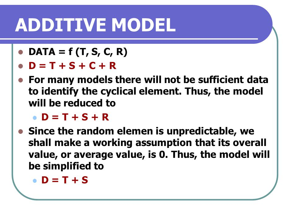 ADDITIVE MODEL DATA = f (T, S, C, R) D = T + S + C + R