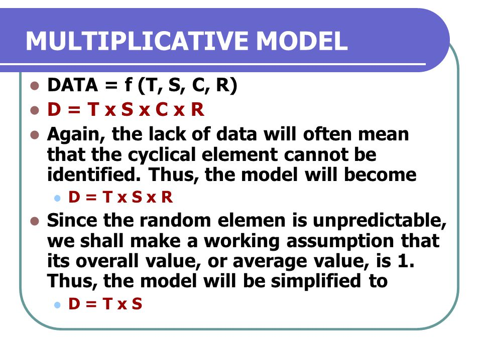MULTIPLICATIVE MODEL DATA = f (T, S, C, R) D = T x S x C x R