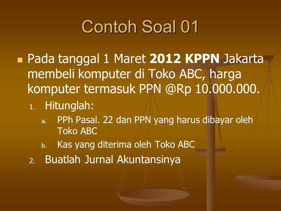 Contoh Soal 01 Pada tanggal 1 Maret 2012 KPPN Jakarta membeli komputer di Toko ABC, harga komputer termasuk PPN @Rp 10.000.000.