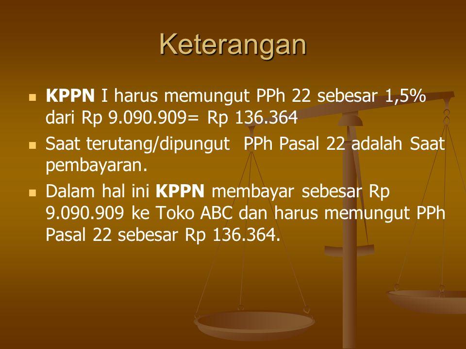 Keterangan KPPN I harus memungut PPh 22 sebesar 1,5% dari Rp 9.090.909= Rp 136.364. Saat terutang/dipungut PPh Pasal 22 adalah Saat pembayaran.