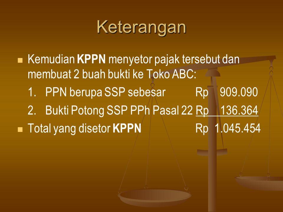 Keterangan Kemudian KPPN menyetor pajak tersebut dan membuat 2 buah bukti ke Toko ABC: 1. PPN berupa SSP sebesar Rp 909.090.