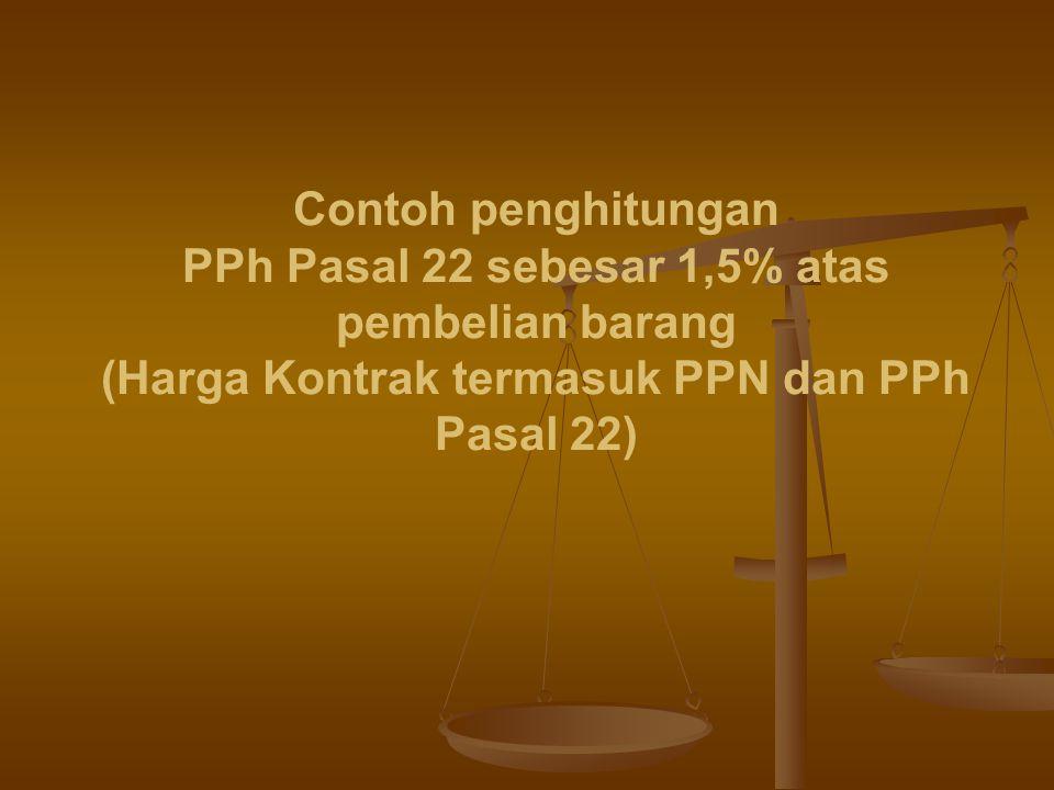 Contoh penghitungan PPh Pasal 22 sebesar 1,5% atas pembelian barang (Harga Kontrak termasuk PPN dan PPh Pasal 22)