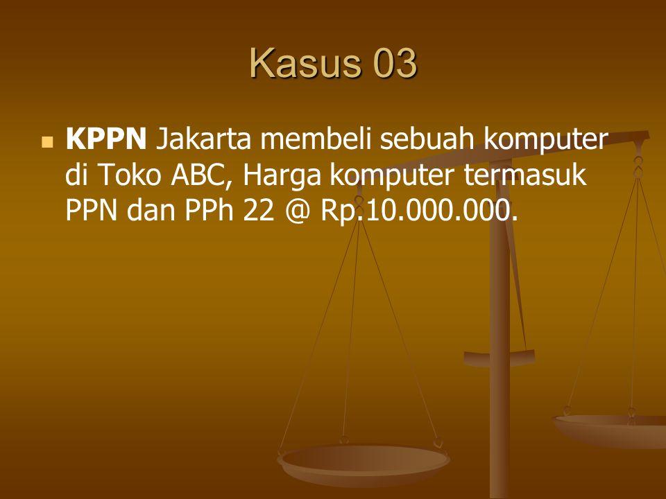 Kasus 03 KPPN Jakarta membeli sebuah komputer di Toko ABC, Harga komputer termasuk PPN dan PPh 22 @ Rp.10.000.000.