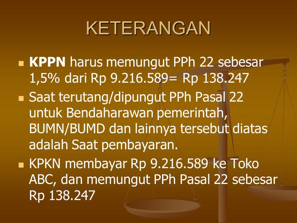 KETERANGAN KPPN harus memungut PPh 22 sebesar 1,5% dari Rp 9.216.589= Rp 138.247.