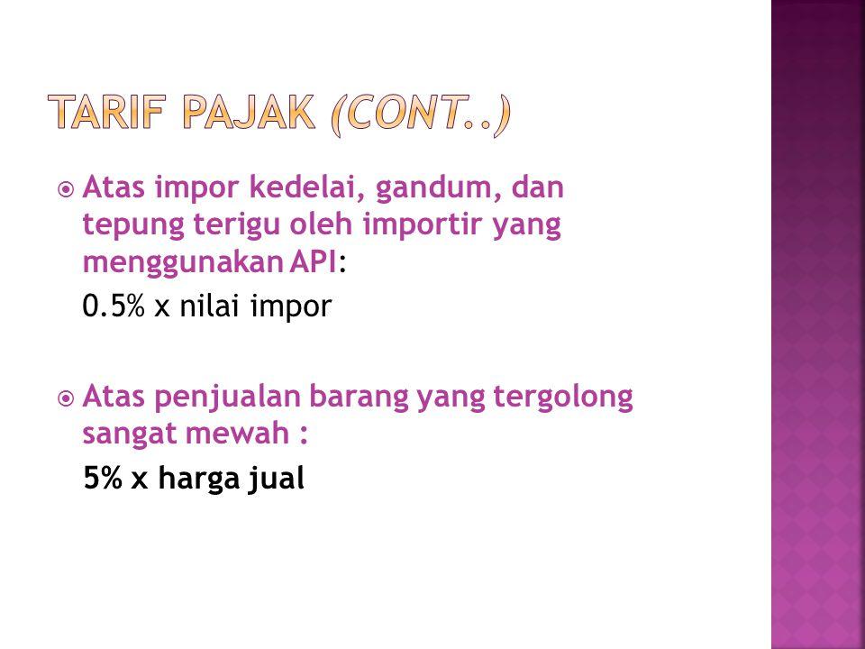 Tarif Pajak (cont..) Atas impor kedelai, gandum, dan tepung terigu oleh importir yang menggunakan API:
