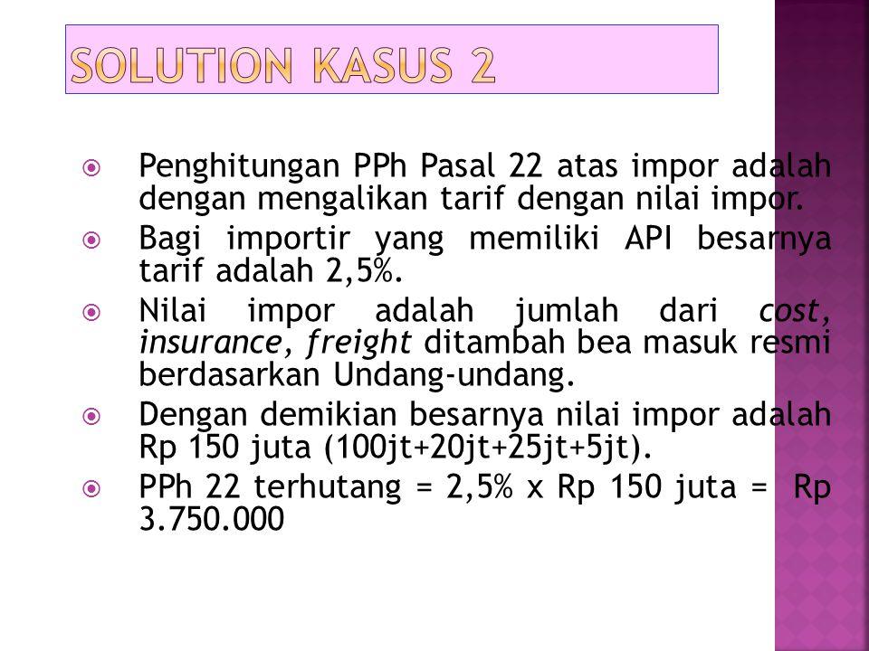 Solution kasus 2 Penghitungan PPh Pasal 22 atas impor adalah dengan mengalikan tarif dengan nilai impor.