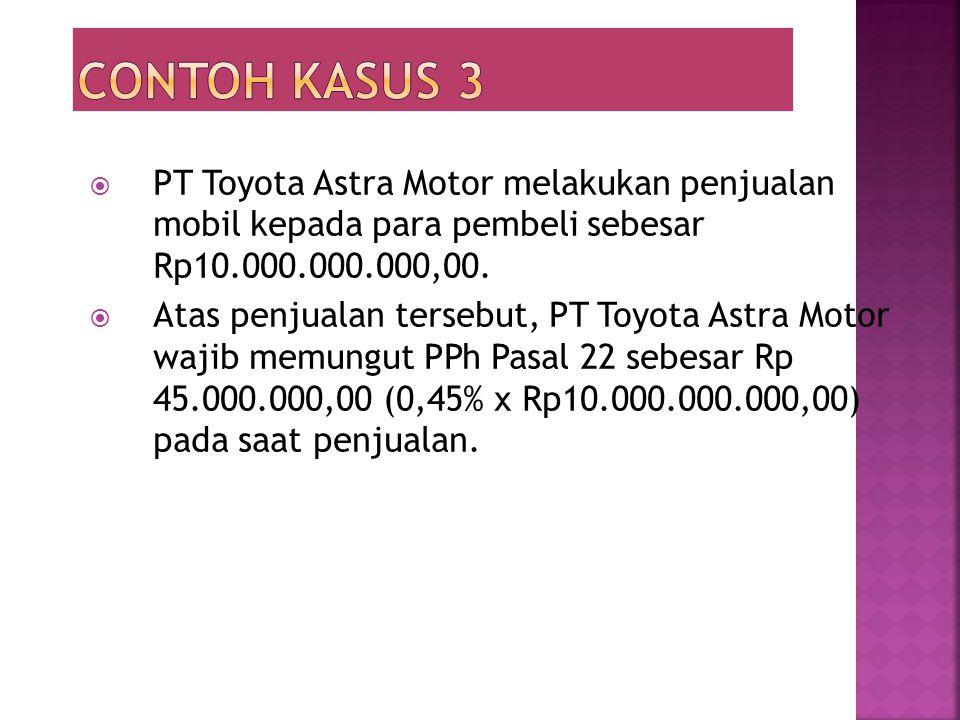 Contoh kasus 3 PT Toyota Astra Motor melakukan penjualan mobil kepada para pembeli sebesar Rp10.000.000.000,00.