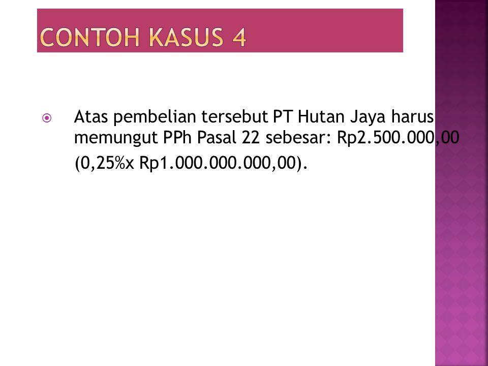 Contoh kasus 4 Atas pembelian tersebut PT Hutan Jaya harus memungut PPh Pasal 22 sebesar: Rp2.500.000,00.