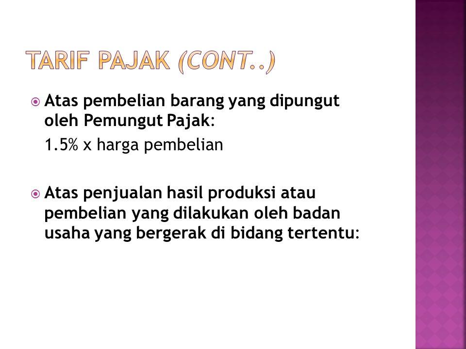 Tarif Pajak (cont..) Atas pembelian barang yang dipungut oleh Pemungut Pajak: 1.5% x harga pembelian.
