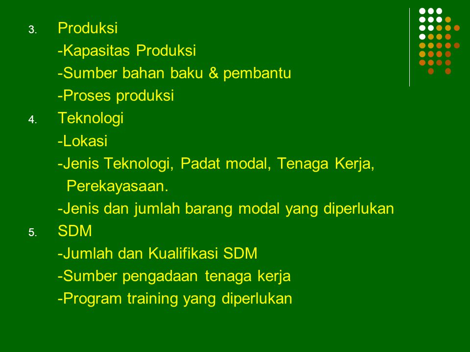Produksi -Kapasitas Produksi. -Sumber bahan baku & pembantu. -Proses produksi. Teknologi. -Lokasi.