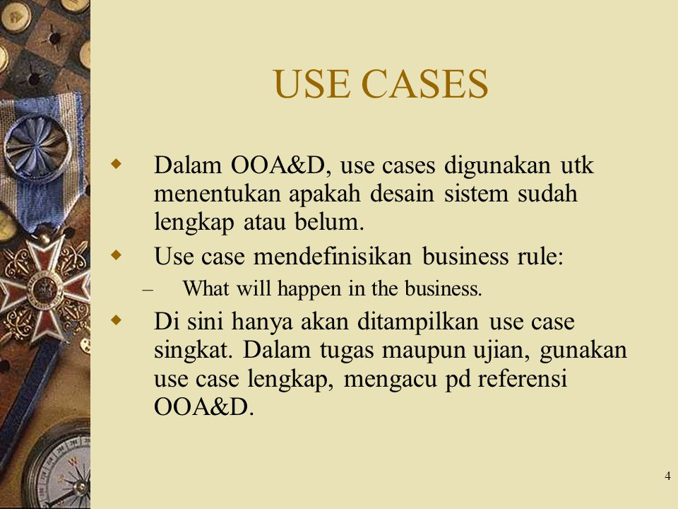 USE CASES Dalam OOA&D, use cases digunakan utk menentukan apakah desain sistem sudah lengkap atau belum.