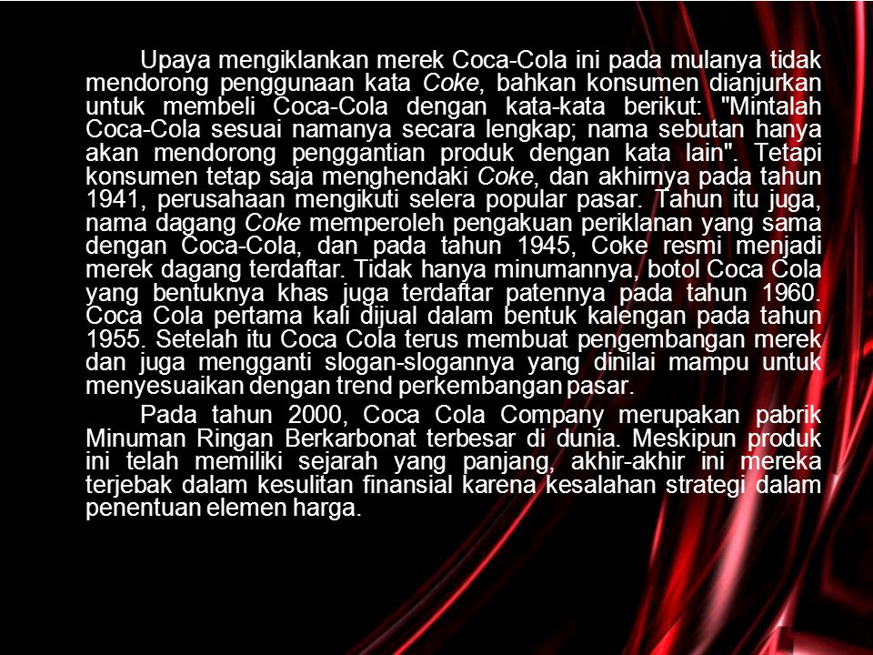 Upaya mengiklankan merek Coca-Cola ini pada mulanya tidak mendorong penggunaan kata Coke, bahkan konsumen dianjurkan untuk membeli Coca-Cola dengan kata-kata berikut: Mintalah Coca-Cola sesuai namanya secara lengkap; nama sebutan hanya akan mendorong penggantian produk dengan kata lain . Tetapi konsumen tetap saja menghendaki Coke, dan akhirnya pada tahun 1941, perusahaan mengikuti selera popular pasar. Tahun itu juga, nama dagang Coke memperoleh pengakuan periklanan yang sama dengan Coca-Cola, dan pada tahun 1945, Coke resmi menjadi merek dagang terdaftar. Tidak hanya minumannya, botol Coca Cola yang bentuknya khas juga terdaftar patennya pada tahun 1960. Coca Cola pertama kali dijual dalam bentuk kalengan pada tahun 1955. Setelah itu Coca Cola terus membuat pengembangan merek dan juga mengganti slogan-slogannya yang dinilai mampu untuk menyesuaikan dengan trend perkembangan pasar.
