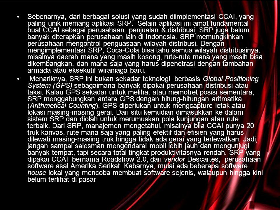 Sebenarnya, dari berbagai solusi yang sudah diimplementasi CCAI, yang paling unik memang aplikasi SRP. Selain aplikasi ini amat fundamental buat CCAI sebagai perusahaan penjualan & distribusi, SRP juga belum banyak diterapkan perusahaan lain di Indonesia. SRP memungkinkan perusahaan mengontrol penguasaan wilayah distribusi. Dengan mengimplementasi SRP, Coca-Cola bisa tahu semua wilayah distribusinya, misalnya daerah mana yang masih kosong, rute-rute mana yang masih bisa dikembangkan, dan mana saja yang harus dipenetrasi dengan tambahan armada atau eksekutif wiraniaga baru.