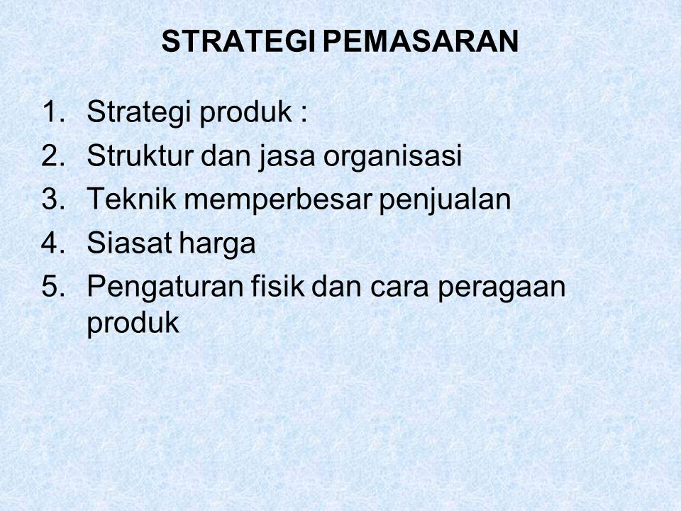 STRATEGI PEMASARAN Strategi produk : Struktur dan jasa organisasi. Teknik memperbesar penjualan. Siasat harga.