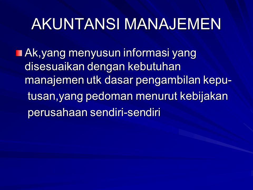 AKUNTANSI MANAJEMEN Ak,yang menyusun informasi yang disesuaikan dengan kebutuhan manajemen utk dasar pengambilan kepu-