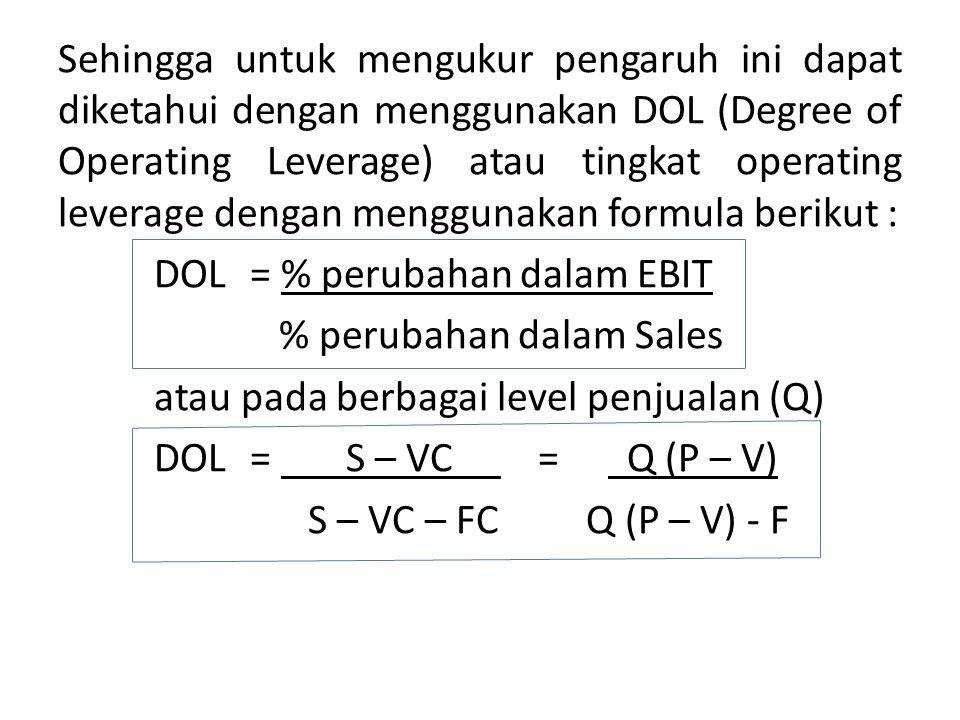 Sehingga untuk mengukur pengaruh ini dapat diketahui dengan menggunakan DOL (Degree of Operating Leverage) atau tingkat operating leverage dengan menggunakan formula berikut : DOL = % perubahan dalam EBIT % perubahan dalam Sales atau pada berbagai level penjualan (Q) DOL = S – VC = Q (P – V) S – VC – FC Q (P – V) - F