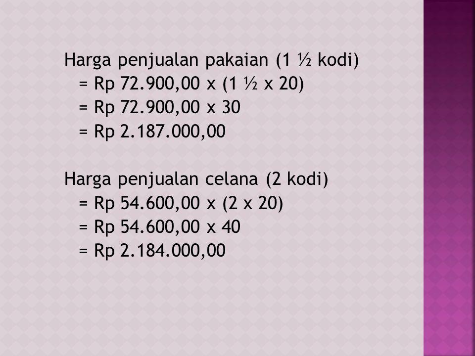 Harga penjualan pakaian (1 ½ kodi) = Rp 72.900,00 x (1 ½ x 20) = Rp 72.900,00 x 30 = Rp 2.187.000,00 Harga penjualan celana (2 kodi) = Rp 54.600,00 x (2 x 20) = Rp 54.600,00 x 40 = Rp 2.184.000,00
