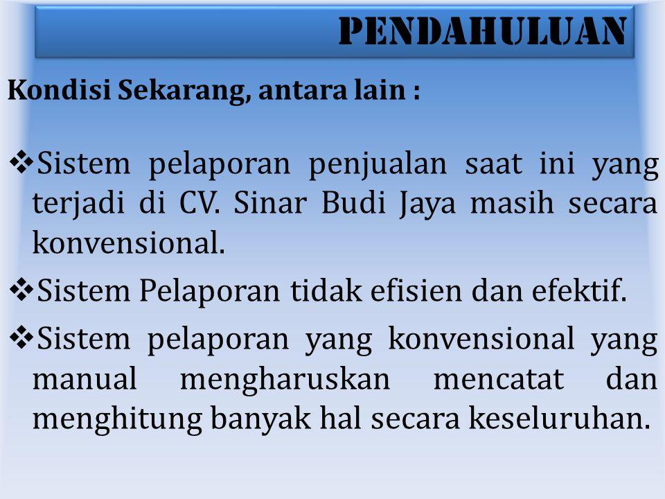 PENDAHULUAN Kondisi Sekarang, antara lain : Sistem pelaporan penjualan saat ini yang terjadi di CV. Sinar Budi Jaya masih secara konvensional.